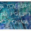 """ Are you Happy ? Yes ? Great ! No ? Change ! """
